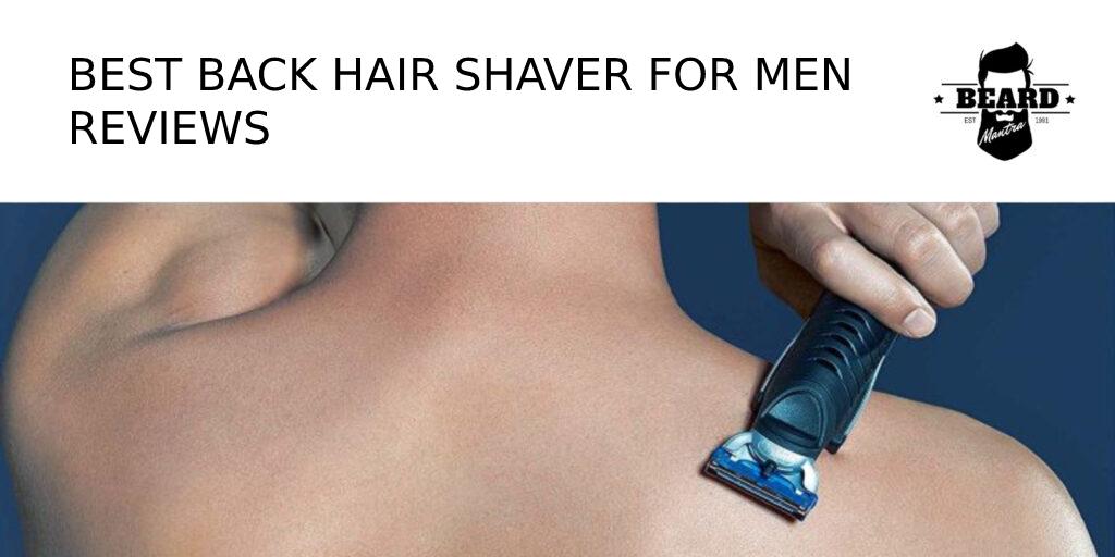 Best Back Hair Shaver Reviews For Men